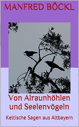 Von Alraunhöhlen und Seelenvögeln: Keltische Sagen aus Altbayern