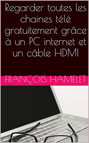 Regarder toutes les chaines télé gratuitement grâce à un PC internet et un câble HDMI (French Edition)