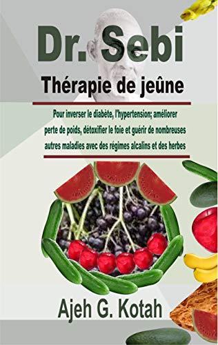 Dr. Sebi Thérapie de jeûne: Pour inverser le diabète, l'hypertension; améliorer perte de poids, détoxifier le foie et guérir de nombreuses autres maladies ... alcalins et des herbes (French Edition)