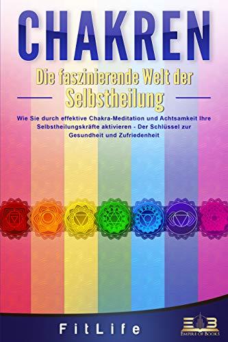 CHAKREN - Die faszinierende Welt der Selbstheilung: Wie Sie durch effektive Chakra-Meditation und Achtsamkeit Ihre Selbstheilungskräfte aktivieren - Der Schlüssel zur Gesundheit und Zufriedenheit