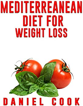 Mediterreanean Diet for Weight Loss: Learn How To Lose Fat Kindle Edition