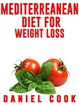 Mediterreanean Diet for Weight Loss: Learn How To Lose Fat and Get Healthy With The Mediterranean Diet - Includes Over 80 Recipes To Get You Started (Mediterranean ... Diet & Recipes For a Healthy Lifestyle) by [Daniel Cook]