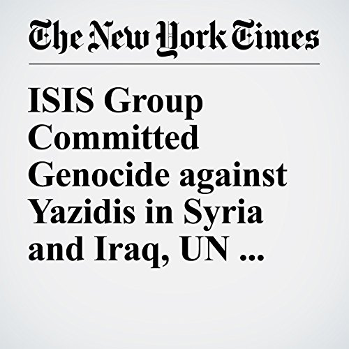 ISIS Group Committed Genocide against Yazidis in Syria and Iraq, UN Panel Says cover art
