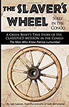 The Slaver's Wheel: Sully in the Congo - A Green Beret's True Story of His Classified Rescue Mission in the Congo...from the Man Who Knew Patrice Lumumba!