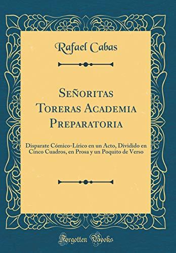 Señoritas Toreras Academia Preparatoria: Disparate Cómico-Lírico en un Acto, Dividido en Cinco Cuadros, en Prosa y un Poquito de Verso (Classic Reprint)