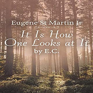 It Is How One Looks at It by E. C.                   By:                                                                                                                                 Eugene St Martin Jr                               Narrated by:                                                                                                                                 Tom Bauer                      Length: 2 hrs and 35 mins     Not rated yet     Overall 0.0