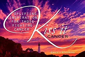 Kiss It Cancer - Book of Inspiration, Encouragement and Hope - Help for Cancer Patients, Survivors and Care Giver - Famous Quotes and Verses - 50 pages of Encouraging Quotes and Verses - Offering Hope