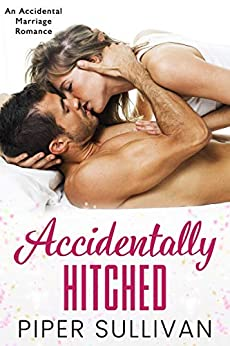 Accidentally Hitched: An Accidental Marriage Romance (Accidental Hookups Book 1) by [Piper Sullivan]