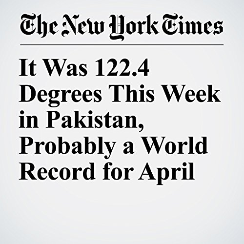 It Was 122.4 Degrees This Week in Pakistan, Probably a World Record for April copertina