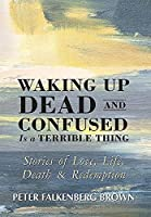 Waking Up Dead and Confused Is a Terrible Thing: Stories of Love, Life, Death, and Redemption