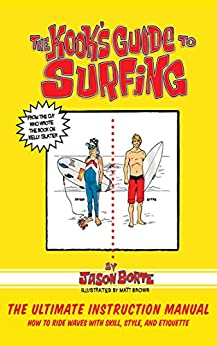 The Kook's Guide to Surfing: The Ultimate Instruction Manual: How to Ride Waves with Skill, Style, and Etiquette by [Jason Borte, Matt Brown]