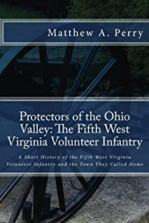 Protectors of the Ohio Valley: The Fifth West Virginia Volunteer Infantry: A Short History of the Fifth West Virginia Volunteer Infantry and the Town They Called Home