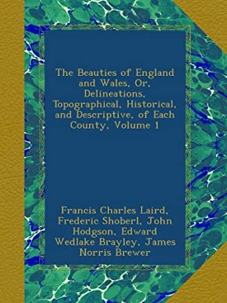 The Beauties of England and Wales, Or, Delineations, Topographical, Historical, and Descriptive, of Each County, Volume 1