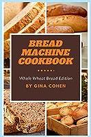 Bread Machine Cookbook: Whole Wheat Bread Edition