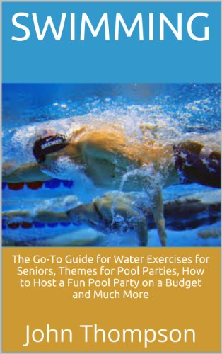 Swimming: The Go-To Guide for Water Exercises for Seniors, Themes for Pool Parties, How to Host a Fun Pool Party on a Budget and Much More (English Edition)
