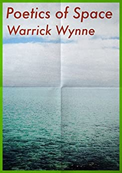 The Poetics of Space: Poems by Warrick Wynne by [Warrick Wynne]