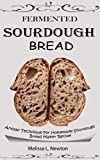 FERMENTED SOURDOUGH BREAD: Artisan Technique For Homemade Sourdough Bread Maker Recipe Kit For Rustic Fermented Breads, Sweets, Birote, Bagels, Pan De Coco, Beignet, And More With Tools For Starter