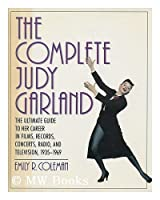 The Complete Judy Garland: The Ultimate Guide to Her Career in Films, Records, Concerts, Radio, and Television, 1935-1969