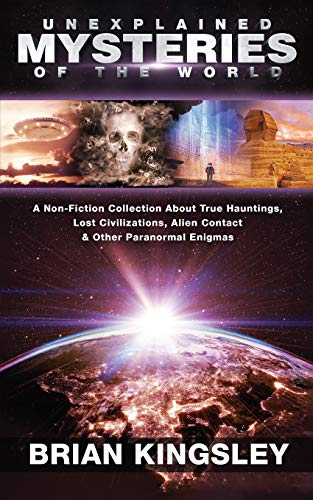 Unexplained Mysteries Of The World: A Non-Fiction Collection About True Hauntings, Lost Civilizations, Alien Contact & Other Paranormal Enigmas