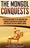 The Mongol Conquests: A Captivating Guide to the Invasions and Conquests Initiated by Genghis Khan That Created the Vast Mongol Empire - Captivating History