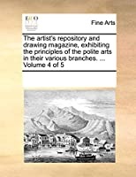 The Artist's Repository and Drawing Magazine, Exhibiting the Principles of the Polite Arts in Their Various Branches. ... Volume 4 of 5