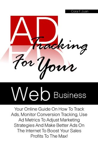 Ad Tracking For Your Web Business: Your Online Guide On How To Track Ads, Monitor Conversion Tracking, Use Ad Metrics To Adjust Marketing Strategies And ... Better Ads On The Internet (English Edition)