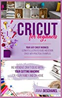 Cricut For Beginners: Inexpensive Craft Ideas with Your Cutting Machine for Your Family and DIY Home. Your Easy Cricut Business: Ultimate Illustrated Guide and Design Space with Practical Examples