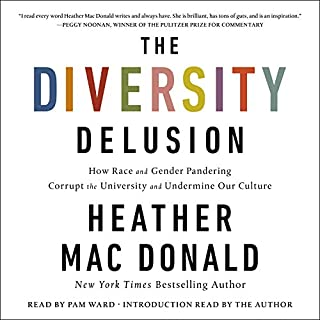 The Diversity Delusion     How Race and Gender Pandering Corrupt the University and Undermine Our Culture              Written by:                                                                                                                                 Heather Mac Donald                               Narrated by:                                                                                                                                 Pam Ward,                                                                                        Heather Mac Donald - intro                      Length: 10 hrs and 27 mins     18 ratings     Overall 4.8