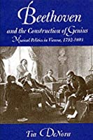 Beethoven and the Construction of Genius: Musical Politics in Vienna, 1792-1803