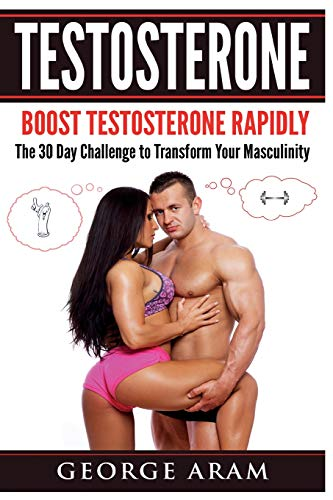 Testosterone: Boost Testosterone Rapidly - The 30 Day Challenge to Transform Your Masculinity