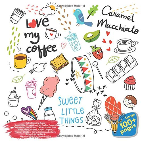 Calm Coloring Book Sweet Little Things Love My Coffee Caramel Macchiato, Superhero, Tattoo, Forest, Fast Food, Hero, Wildlife, Angel, Dolphin, ... Coffee Caramel Macchiato and others Doodle)