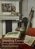 Inventing Exoticism: Geography, Globalism, and Europe's Early Modern World (Material Texts)