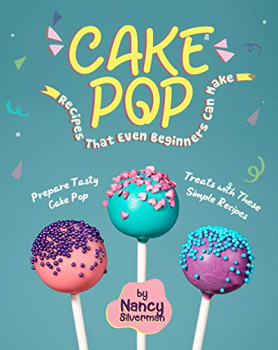 Cake Pop Recipes That Even Beginners Can Make: Prepare Tasty Cake Pop Treats with These Simple Recipes