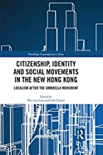 Citizenship, Identity and Social Movements in the New Hong Kong: Localism after the Umbrella Movement (Routledge Contemporary China Series Book 178)