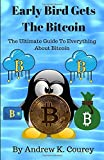 Early Bird Gets The Bitcoin: The Ultimate Guide To Everything About Bitcoin