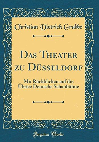 Das Theater zu Düsseldorf: Mit Rückblicken auf die Übrice Deutsche Schaubühne (Classic Reprint)