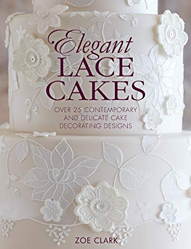 Elegant Lace Cakes: 30 Delicate Cake Decorating Designs for Contemporary Lace Cakes: Over 25 Contemporary and Delicate Cake Decorating Designs