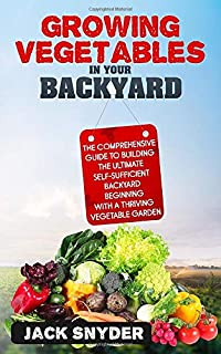 Growing Vegetables in Your Backyard: The Comprehensive Guide to Building the Ultimate Self-Sufficient Backyard Beginning w...