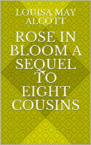 Rose in Bloom A Sequel to Eight Cousins (English Edition)