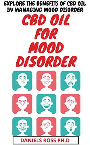 CBD OIL FOR MOOD DISORDER: Everything You Need To Know About The Use of CBD Oil in Treating and Managing Mood Disorders