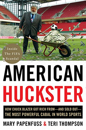 American Huckster: How Chuck Blazer Got Rich From-and Sold Out-the Most Powerful Cabal in World Spor