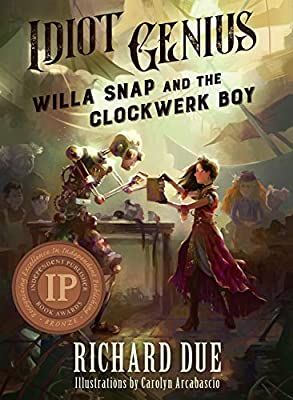 IDIOT GENIUS Willa Snap and the Clockwerk Boy from Gibbering Gnome Press, A Division of Ingenious Inventions Run Amok, Ink