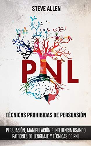 Técnicas prohibidas de Persuasión, manipulación e influencia usando patrones de lenguaje y técnicas de PNL (2a Edición): Cómo persuadir, influenciar y manipular usando patrones de lenguaje y PNL