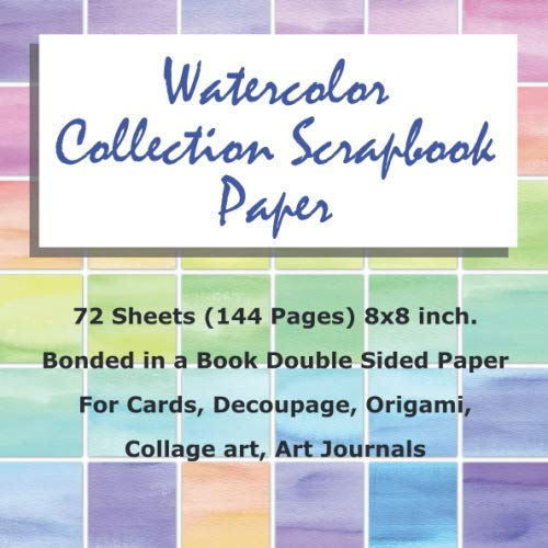 Watercolor Collection Scrapbook Paper 72 Sheets (144 Pages) 8x8 inch.: Watercolor Scrapbook Paper Bonded in a Book Double Sided Paper For Cards, Decoupage, Origami, Collage art, Art Journals