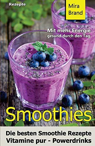 Smoothies: Die besten Smoothie Rezepte. Vitamine pur - Powerdrinks: Mit mehr Energie gesund durch den Tag