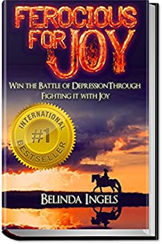 Ferocious For Joy: Win the Battle of Depression Through Fighting it With Joy by [Belinda Ingels]