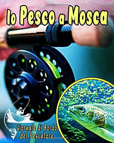 Io Pesco a Mosca - Giornale di Bordo del Pescatore: Diario di pesca per registrare tutte le uscite tra amici o in solitaria | GRANDE Formato | 50 sessioni in totale | Lista di controllo come BONUS |