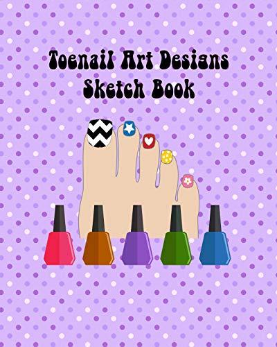 My Toenail Art Design Ideas Sketch Book with Toe Nail Template Pages: Brainstorm Cute Toe Nail Art Ideas & Plan Toenail Designs