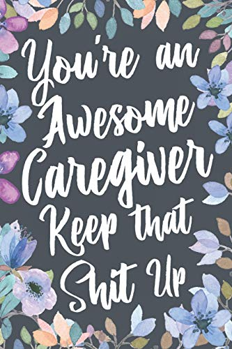 You're An Awesome Caregiver Keep That Shit Up: Funny Joke Appreciation & Encouragement Gift Idea for Caregivers. Thank You Gag Notebook Journal & Sketch Diary Present.