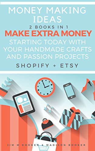 Money Making Ideas: 2 Books In 1: Make Extra Money Starting Today With Your Handmade Crafts And Passion Projects (Shopify + Etsy) (English Edition)